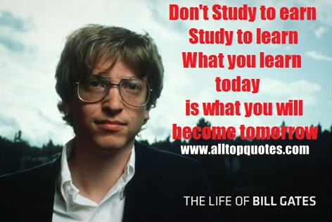 billgates-motivational-quotes-youngsters-dont-study-to-earn-study-to-learn-what-you-learn-today-is-what-you-will-become-tomorrow